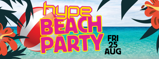 Hype Beach Party – Friday 25th August – Unit 17 Ipswich