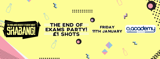 Shabang! The End of Exams Party! Friday 11th January