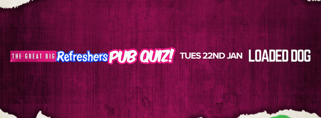 The Great Big Refreshers Pub Quiz! // Loaded Dog // Tue 22nd Jan