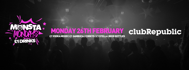Monsta Mondays at Club Republic! – £1 Drinks! – Monday 26th Feb