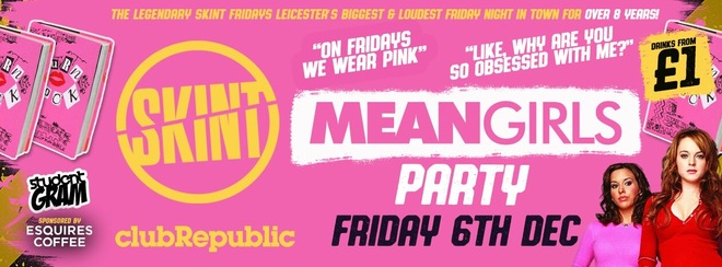 ★ SKINT FRIDAYS ★ MEAN GIRLS PARTY - You Can't Drink With US! ★ £1 DRINKS ALL NIGHT! ★