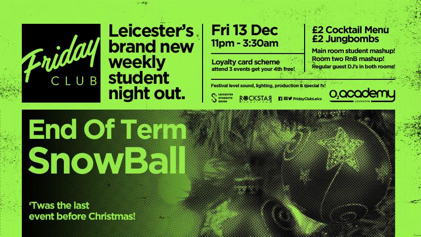 End of Term Snow Ball. Friday Club, O2 Academy, Friday 13th Dec.