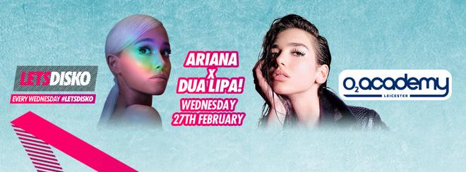 LetsDisko! Ariana Grande x Dua Lipa! Wednesday 27th February