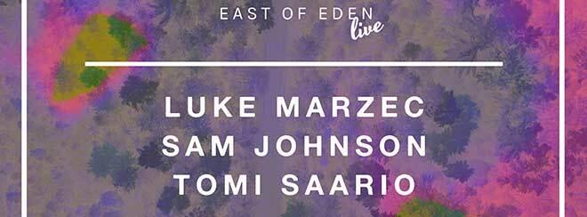 East of Eden presents: Luke Marzec + Sam Johnson + Tomi Saario